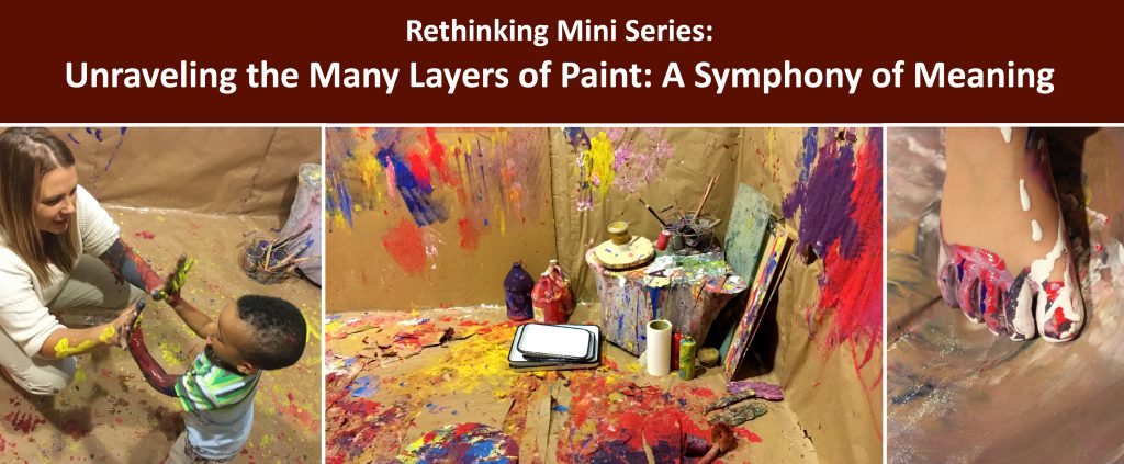 """Webinar series title written in white on a brown boackground reads """"Rethinking Mini Series: Unraveling the Many Layers of Paint: A Symphony of Meaning"""". Below are three photos, one of an educator and child reaching out to touch hands. Both the educator and child's hands are covered in paint. Another photo is of the corner of a room in which the floor and walls are covered in paint splatter and there sits a large tree stump upon which there are squeeze bottles of paint, white paint trays and a variety of paint brushes. The third photo is of a child's bare foot covered in paint against a backdrop of a papered floor also covered in paint."""