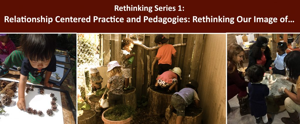 """Webinar series title in written in white on a brown background and reads """"Rethinking Series 1: Relationship Centered Practice and Pedagogies: Rethinking Our Image of…"""" Under the title are three photos, one of a child arranging pinecones on a white paper, one of a group of children climbing up on tree stumps and one of children and families gatghered around a small table working together with clay"""