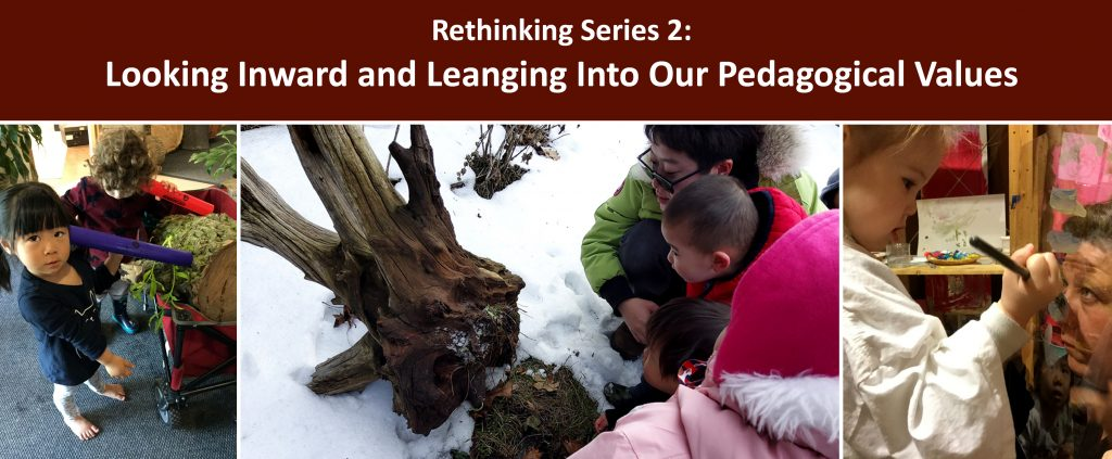 """Webinar series title is written across the top in white on a brown background and reads """" Rethinking Series 2: Looking Inward and Leaning into Our Pedagogical Values"""". Underneath are three photos, one of children and an educator kneeling in the snow looking at what is under a log, one of two children with tubes held up to their ears, the other end resting on a cut section of a tree trunk, and one of an educator holding up a piece of plexiglass in front of their face while a child paints on it with a focused look"""